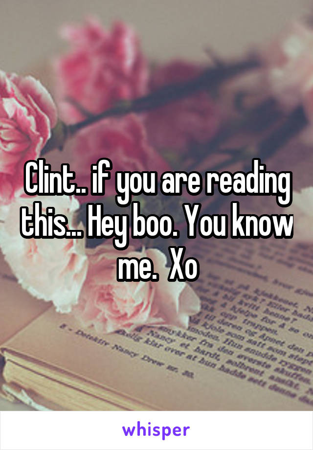 Clint.. if you are reading this... Hey boo. You know me.  Xo