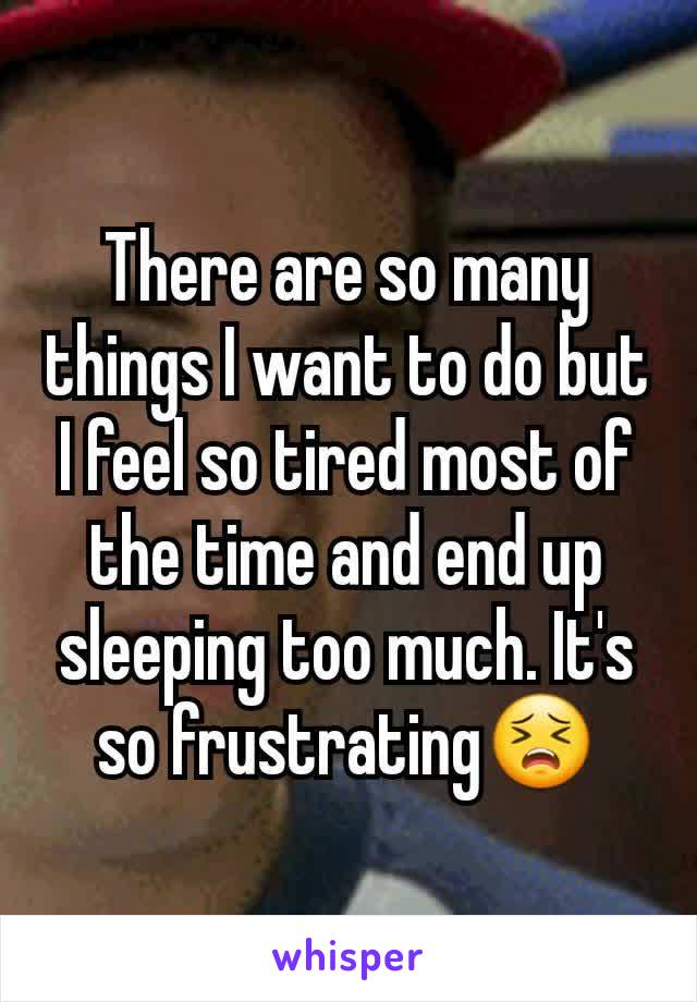 There are so many things I want to do but I feel so tired most of the time and end up  sleeping too much. It's so frustrating😣