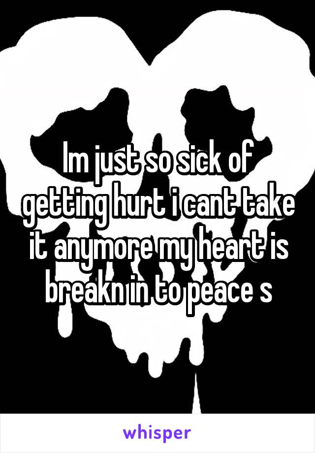Im just so sick of getting hurt i cant take it anymore my heart is breakn in to peace s