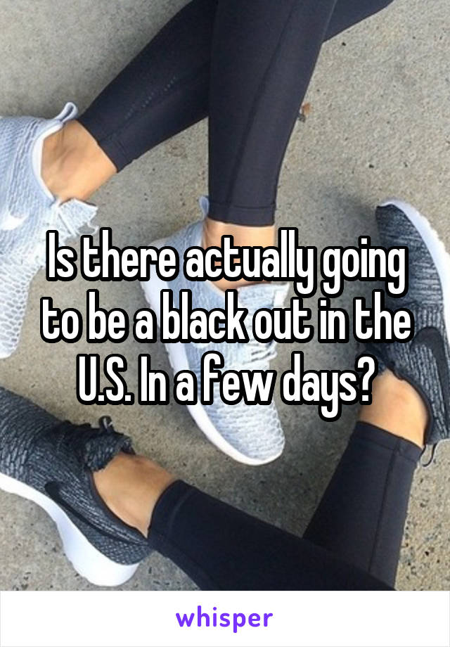 Is there actually going to be a black out in the U.S. In a few days?