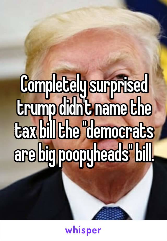 """Completely surprised trump didn't name the tax bill the """"democrats are big poopyheads"""" bill."""