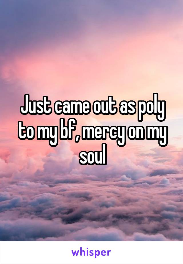 Just came out as poly to my bf, mercy on my soul
