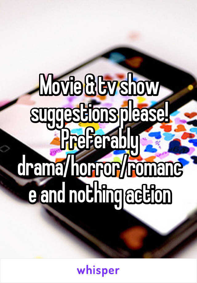 Movie & tv show suggestions please! Preferably drama/horror/romance and nothing action