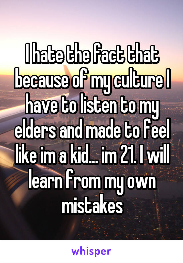 I hate the fact that because of my culture I have to listen to my elders and made to feel like im a kid... im 21. I will learn from my own mistakes