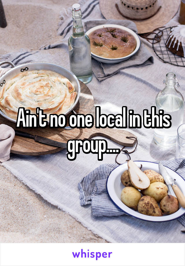 Ain't no one local in this group....