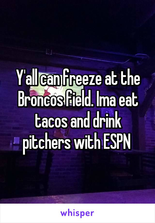 Y'all can freeze at the Broncos field. Ima eat tacos and drink pitchers with ESPN