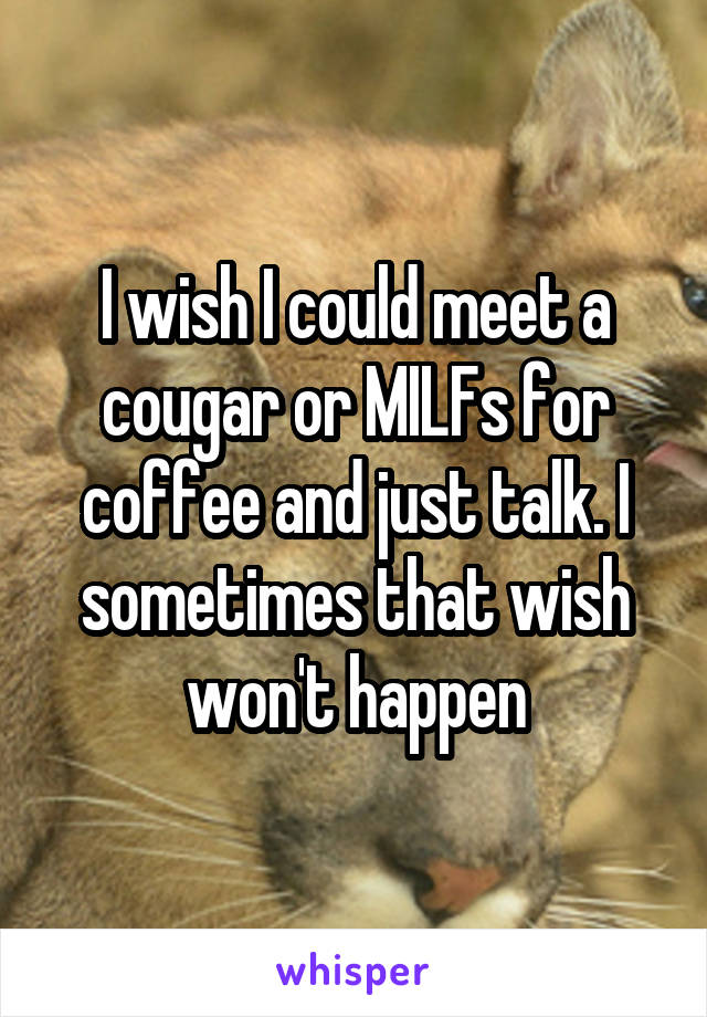 I wish I could meet a cougar or MILFs for coffee and just talk. I sometimes that wish won't happen