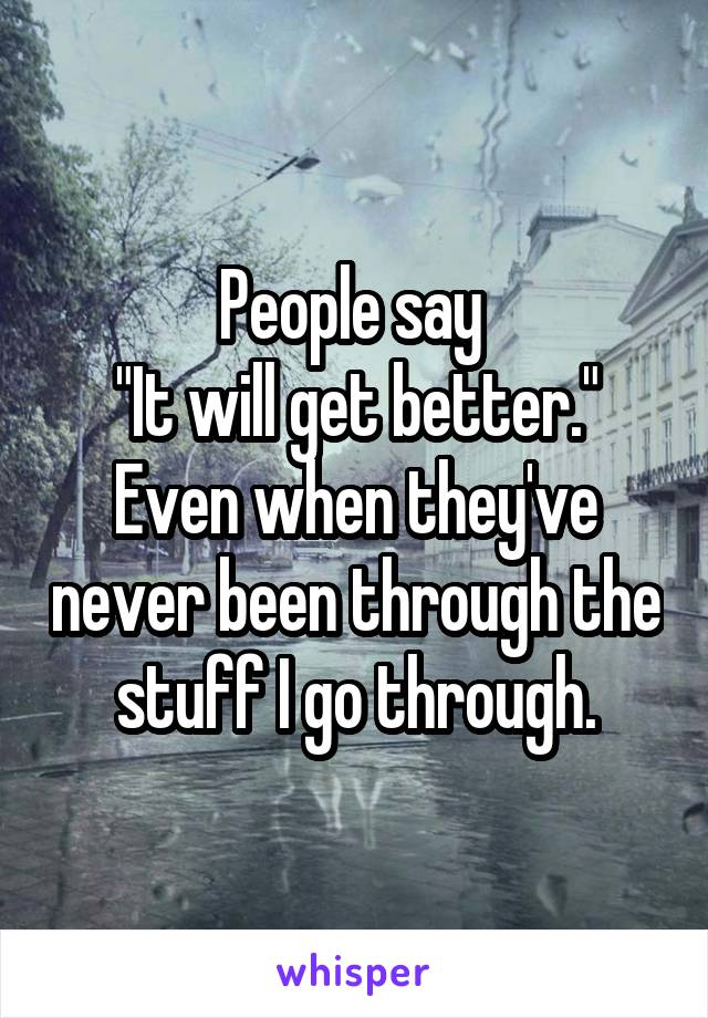 """People say  """"It will get better."""" Even when they've never been through the stuff I go through."""