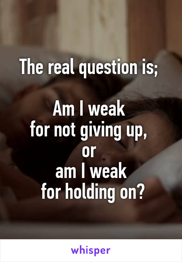 The real question is;   Am I weak  for not giving up,  or  am I weak  for holding on?