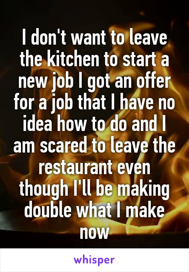 I don't want to leave the kitchen to start a new job I got an offer for a job that I have no idea how to do and I am scared to leave the restaurant even though I'll be making double what I make now