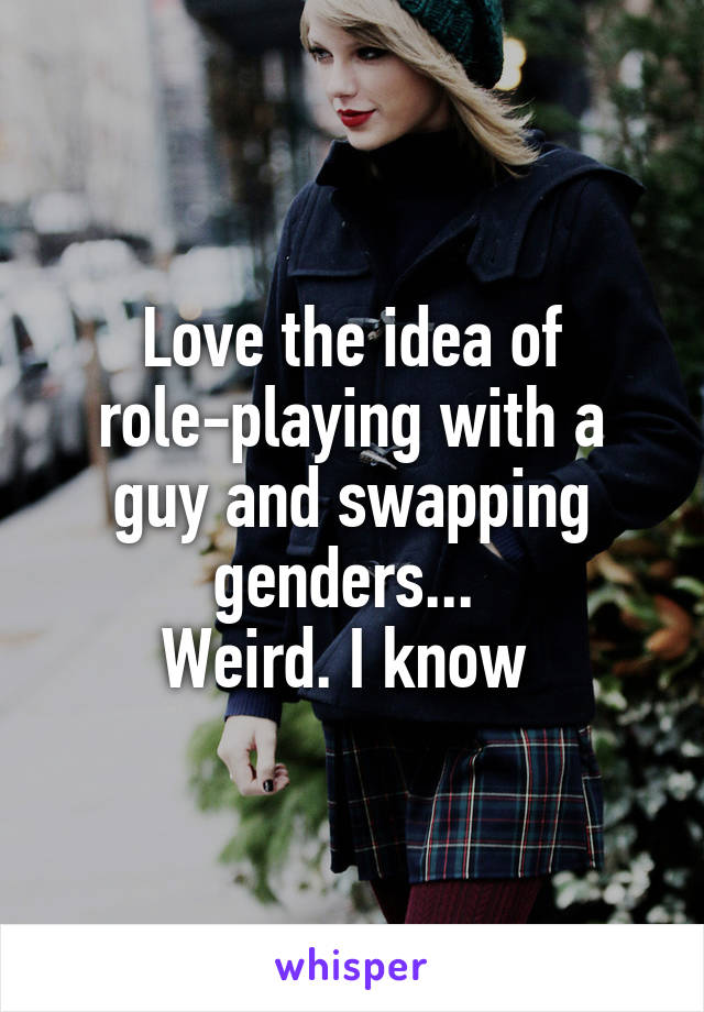 Love the idea of role-playing with a guy and swapping genders...  Weird. I know