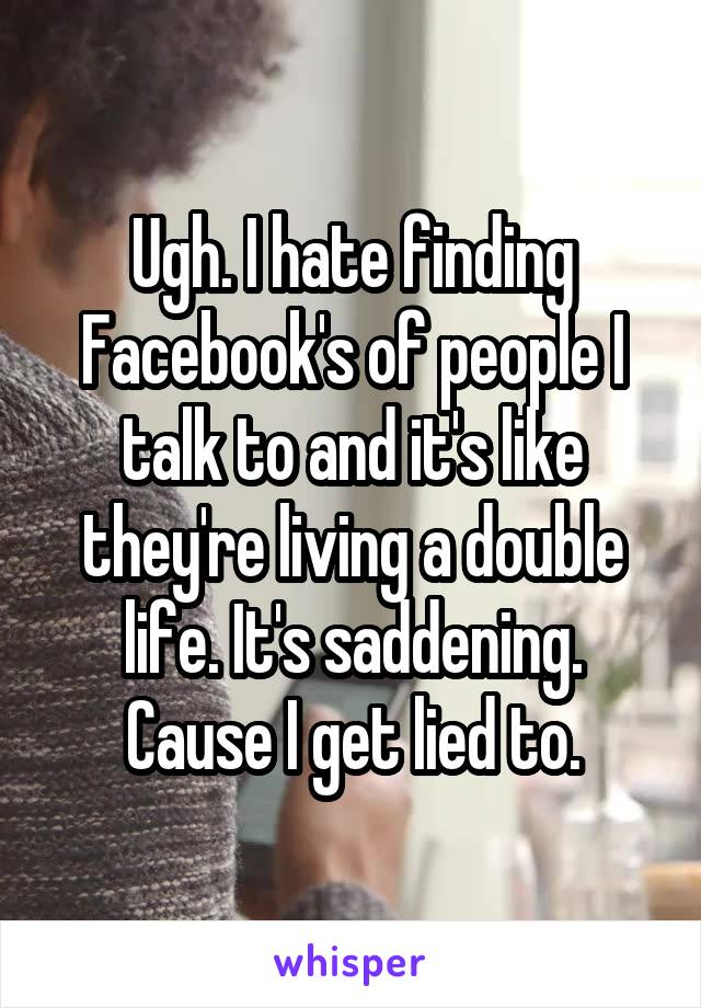 Ugh. I hate finding Facebook's of people I talk to and it's like they're living a double life. It's saddening. Cause I get lied to.