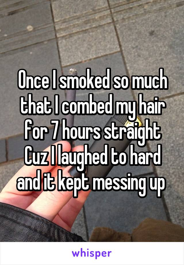 Once I smoked so much that I combed my hair for 7 hours straight Cuz I laughed to hard and it kept messing up