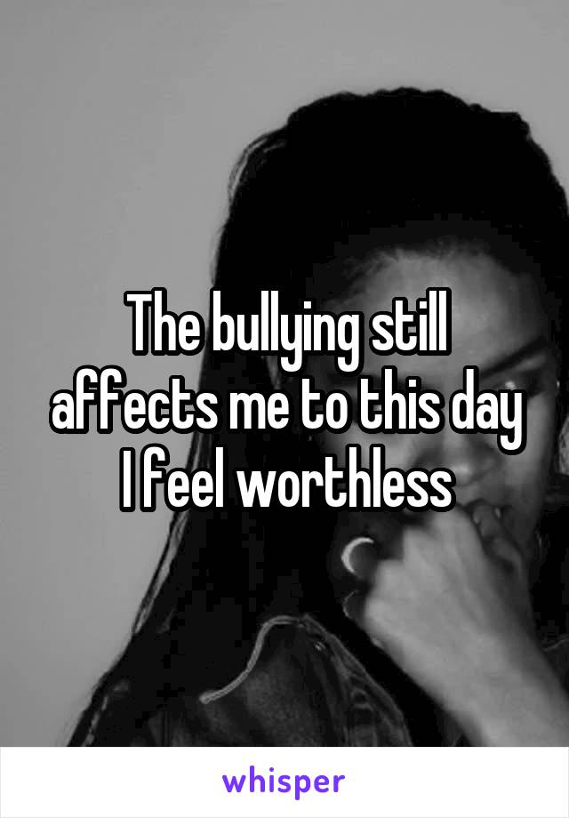 The bullying still affects me to this day I feel worthless