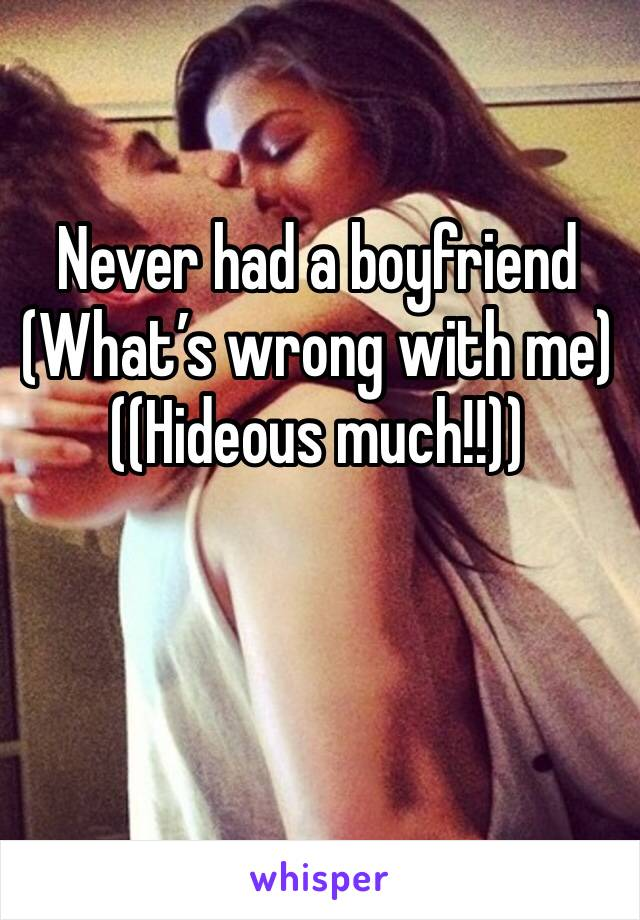 Never had a boyfriend  (What's wrong with me)  ((Hideous much!!))