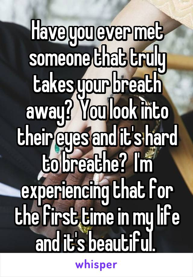 Have you ever met someone that truly takes your breath away?  You look into their eyes and it's hard to breathe?  I'm experiencing that for the first time in my life and it's beautiful.