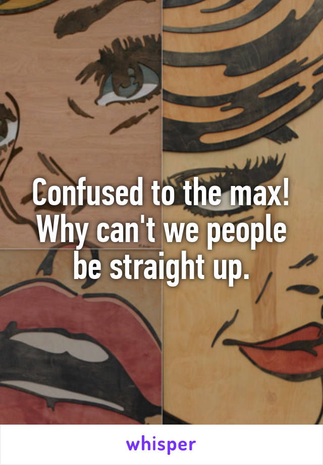 Confused to the max! Why can't we people be straight up.
