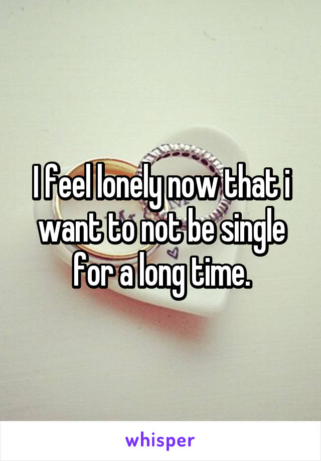 I feel lonely now that i want to not be single for a long time.