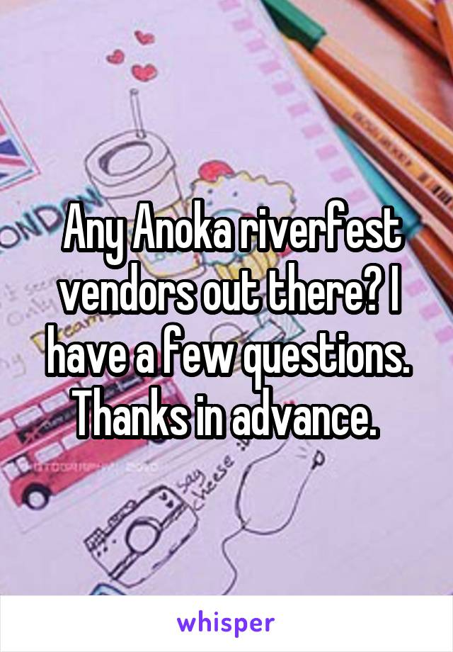 Any Anoka riverfest vendors out there? I have a few questions. Thanks in advance.