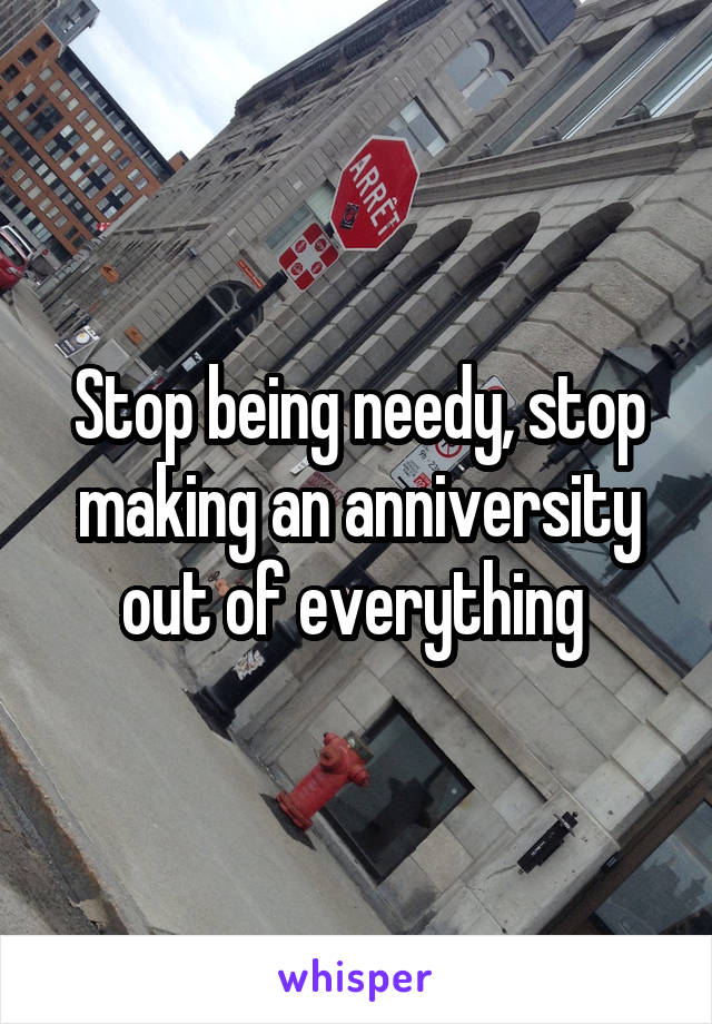 Stop being needy, stop making an anniversity out of everything
