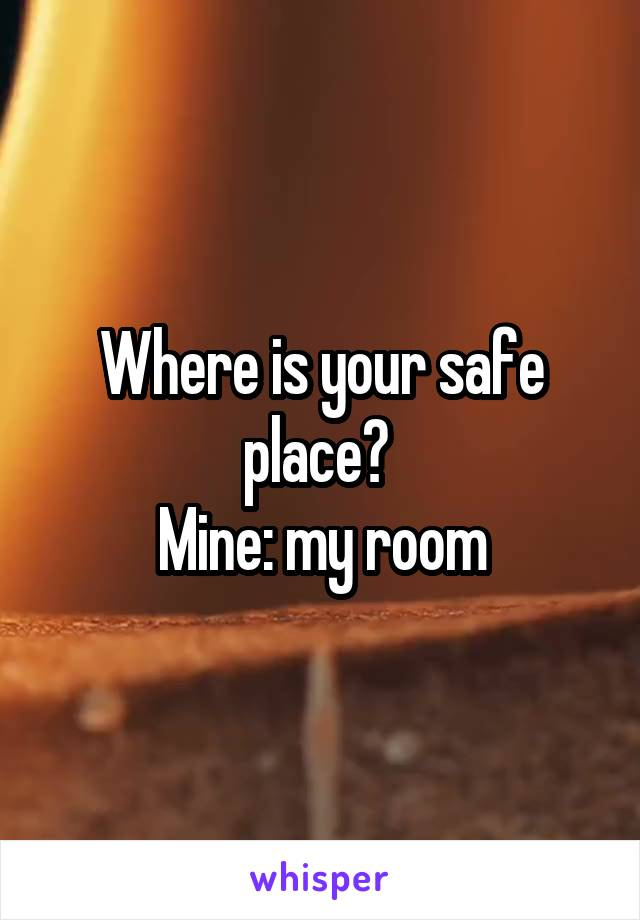 Where is your safe place?  Mine: my room