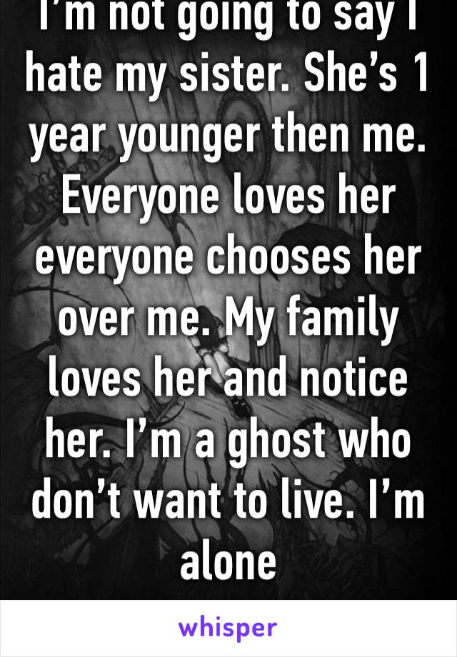 I'm not going to say I hate my sister. She's 1 year younger then me. Everyone loves her everyone chooses her over me. My family loves her and notice her. I'm a ghost who don't want to live. I'm alone
