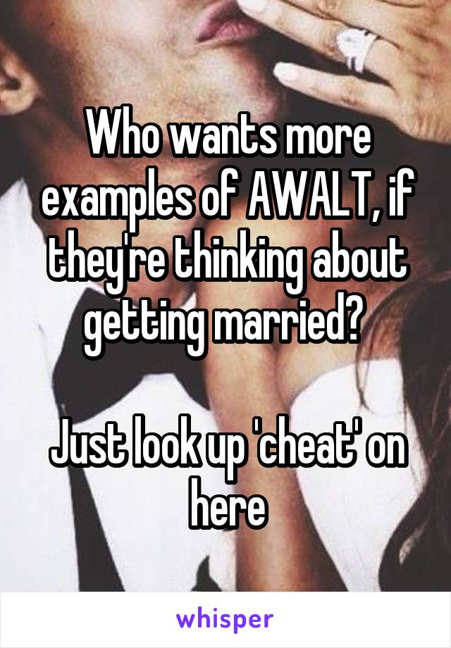 Who wants more examples of AWALT, if they're thinking about getting married?   Just look up 'cheat' on here