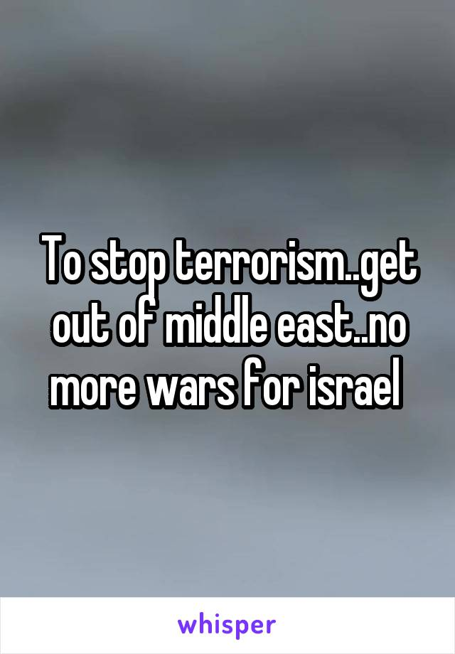 To stop terrorism..get out of middle east..no more wars for israel