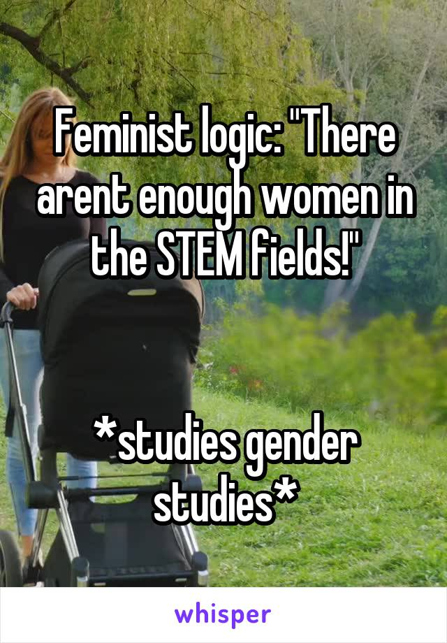 "Feminist logic: ""There arent enough women in the STEM fields!""   *studies gender studies*"