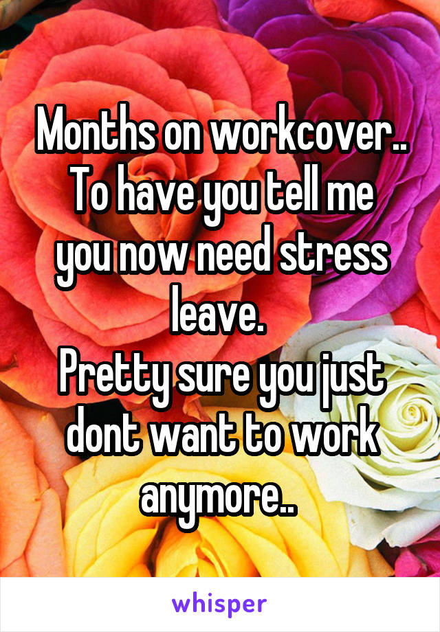 Months on workcover.. To have you tell me you now need stress leave.  Pretty sure you just dont want to work anymore..