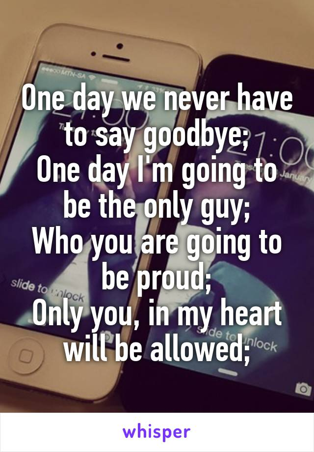One day we never have to say goodbye; One day I'm going to be the only guy; Who you are going to be proud; Only you, in my heart will be allowed;