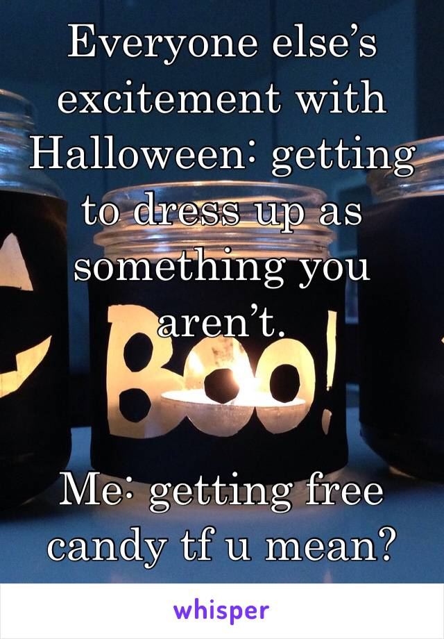 Everyone else's excitement with Halloween: getting to dress up as something you aren't.   Me: getting free candy tf u mean?