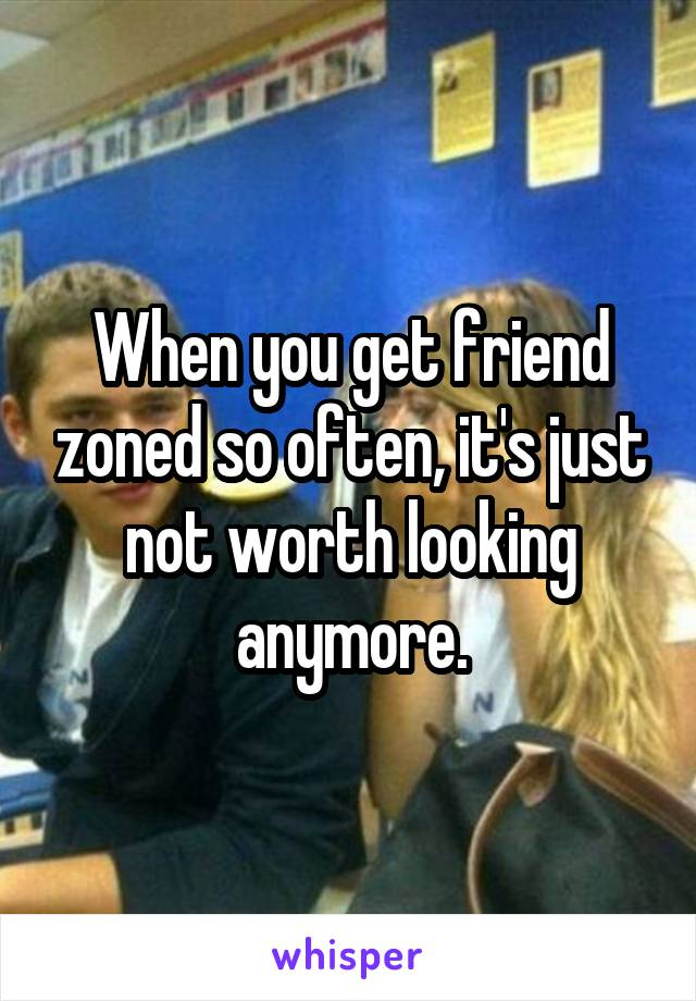 When you get friend zoned so often, it's just not worth looking anymore.