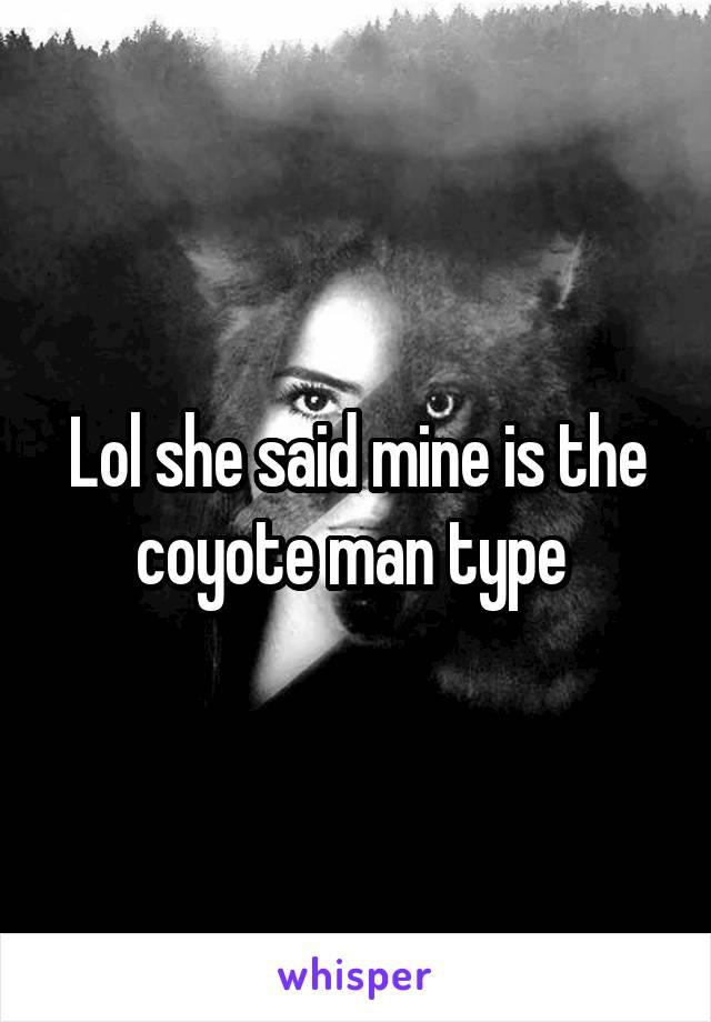 Lol she said mine is the coyote man type