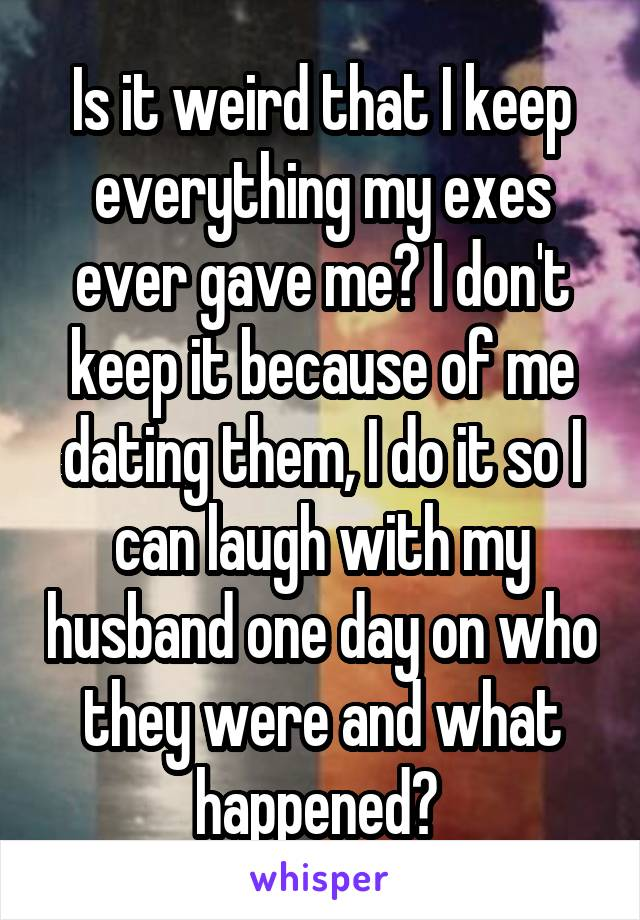 Is it weird that I keep everything my exes ever gave me? I don't keep it because of me dating them, I do it so I can laugh with my husband one day on who they were and what happened?
