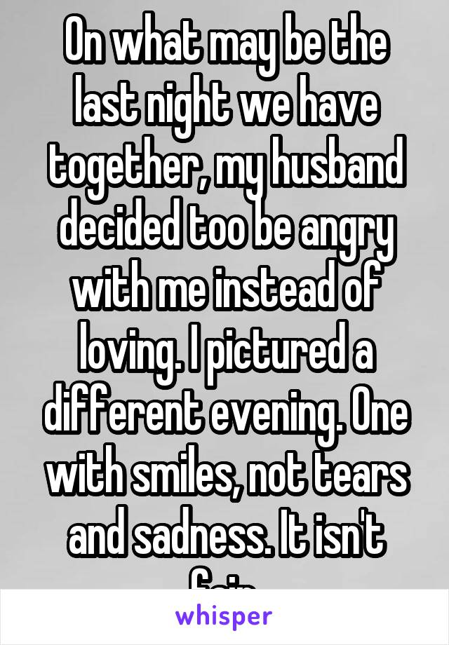 On what may be the last night we have together, my husband decided too be angry with me instead of loving. I pictured a different evening. One with smiles, not tears and sadness. It isn't fair.