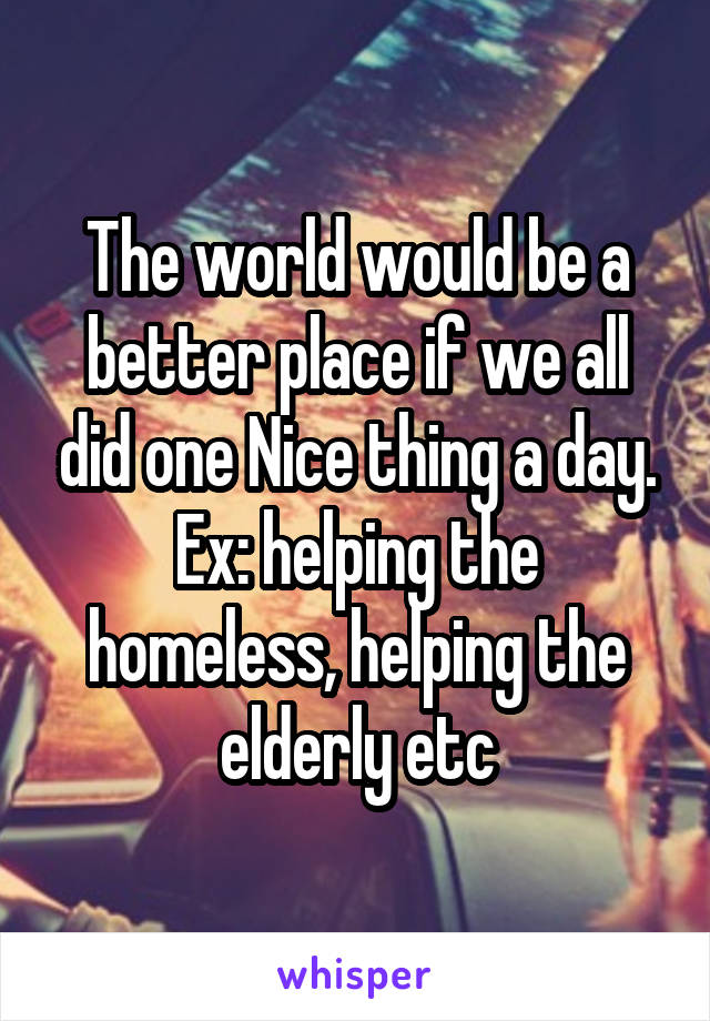 The world would be a better place if we all did one Nice thing a day. Ex: helping the homeless, helping the elderly etc