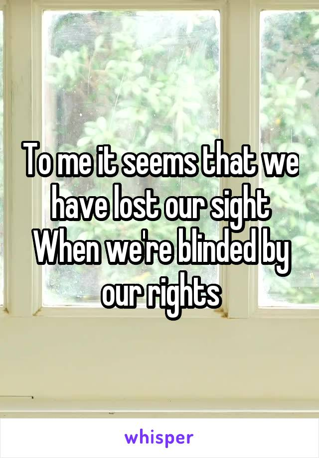 To me it seems that we have lost our sight When we're blinded by our rights