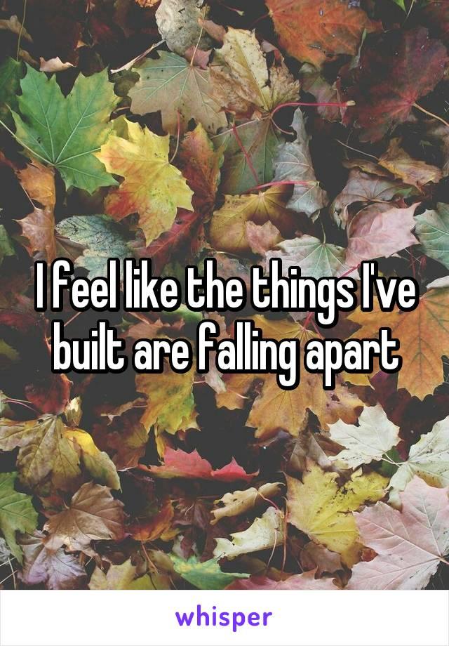 I feel like the things I've built are falling apart