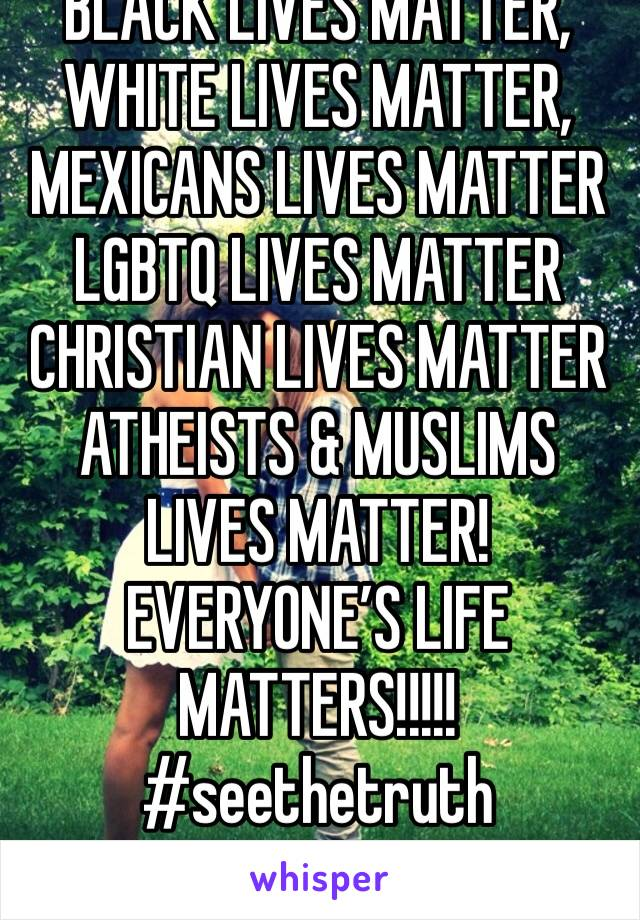 BLACK LIVES MATTER,  WHITE LIVES MATTER,  MEXICANS LIVES MATTER  LGBTQ LIVES MATTER  CHRISTIAN LIVES MATTER  ATHEISTS & MUSLIMS LIVES MATTER!  EVERYONE'S LIFE  MATTERS!!!!!  #seethetruth