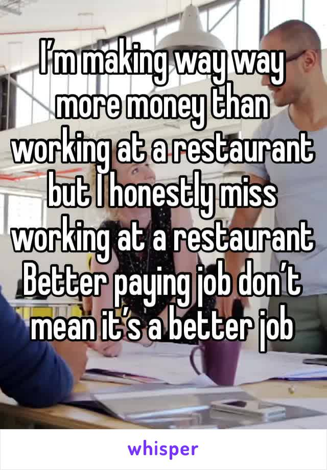 I'm making way way more money than working at a restaurant  but I honestly miss working at a restaurant Better paying job don't mean it's a better job