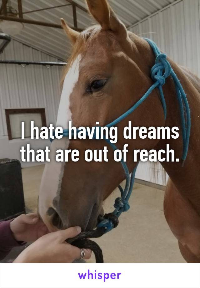 I hate having dreams that are out of reach.