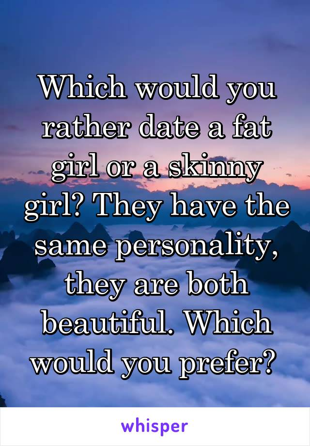 Which would you rather date a fat girl or a skinny girl? They have the same personality, they are both beautiful. Which would you prefer?