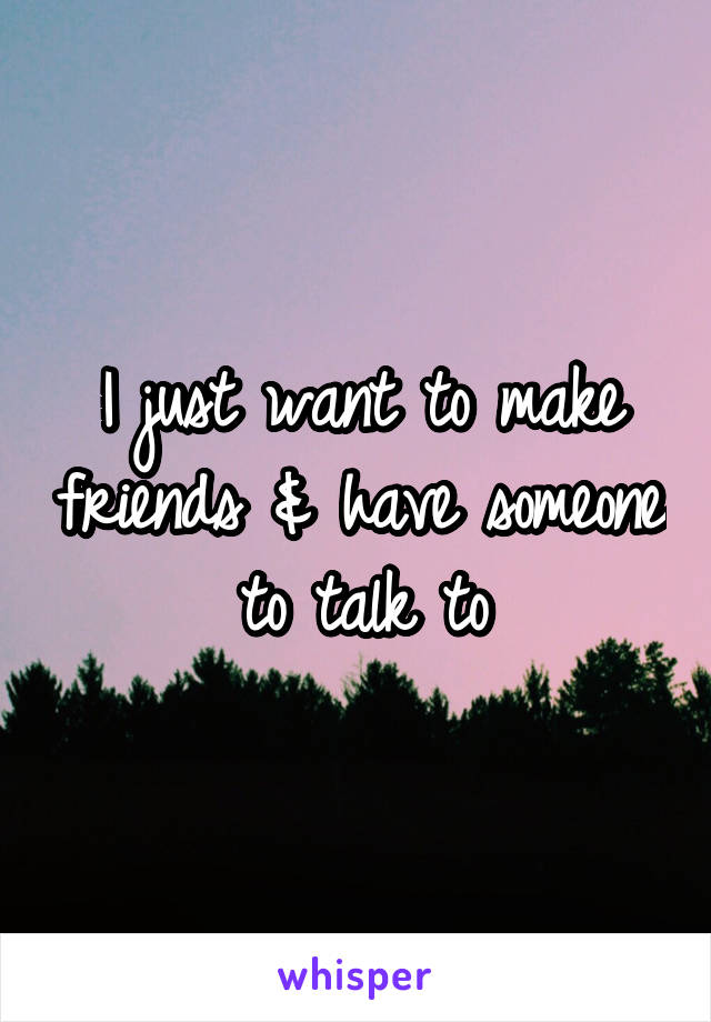 I just want to make friends & have someone to talk to