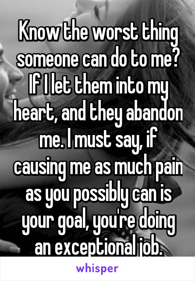 Know the worst thing someone can do to me? If I let them into my heart, and they abandon me. I must say, if causing me as much pain as you possibly can is your goal, you're doing an exceptional job.