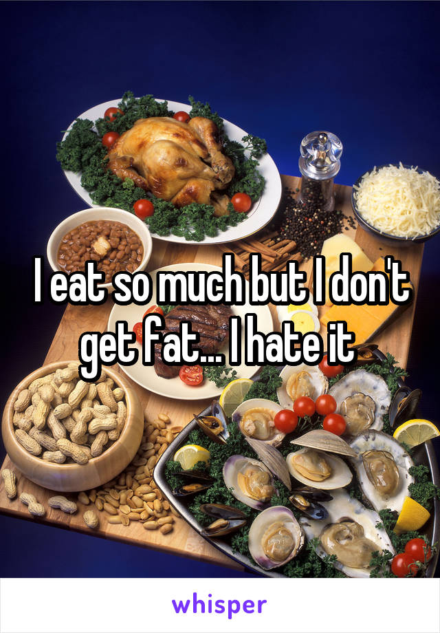 I eat so much but I don't get fat... I hate it