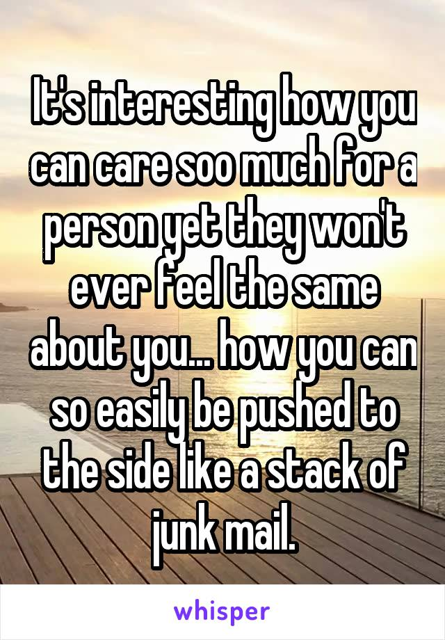 It's interesting how you can care soo much for a person yet they won't ever feel the same about you... how you can so easily be pushed to the side like a stack of junk mail.