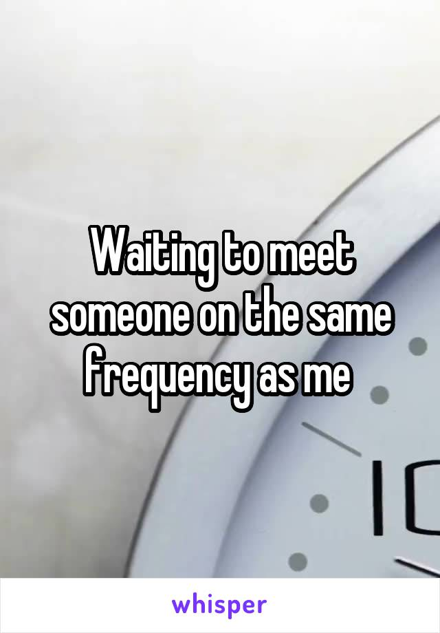 Waiting to meet someone on the same frequency as me