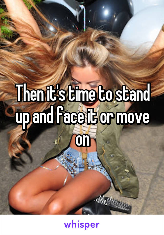Then it's time to stand up and face it or move on