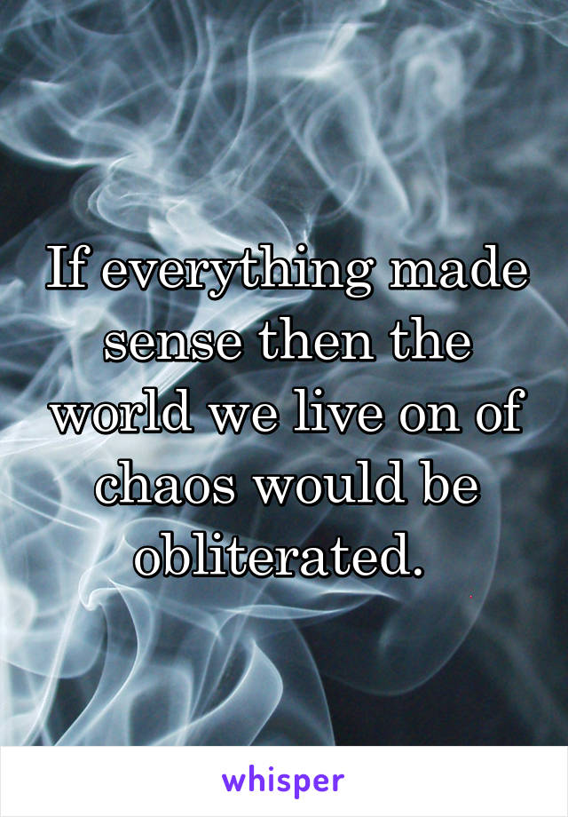 If everything made sense then the world we live on of chaos would be obliterated.